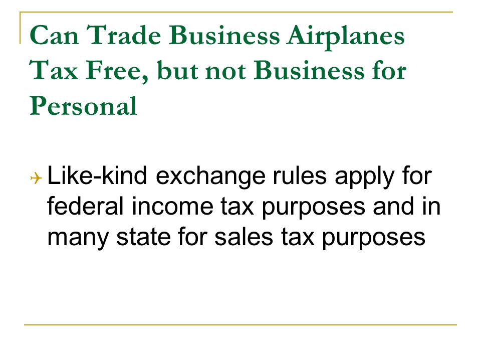 Can Trade Business Airplanes Tax Free, but not Business for Personal Like-kind exchange rules apply for federal income tax purposes and in many state for sales tax purposes