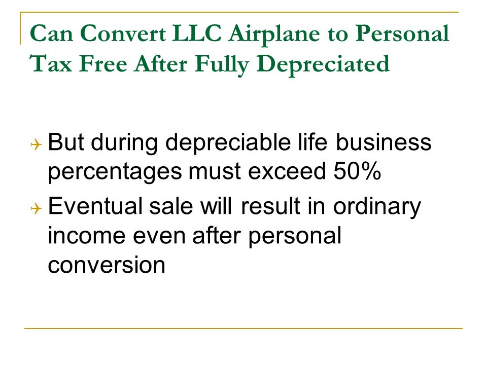 Can Convert LLC Airplane to Personal Tax Free After Fully Depreciated But during depreciable life business percentages must exceed 50% Eventual sale will result in ordinary income even after personal conversion