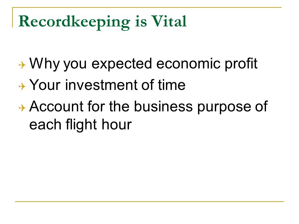 Recordkeeping is Vital Why you expected economic profit Your investment of time Account for the business purpose of each flight hour