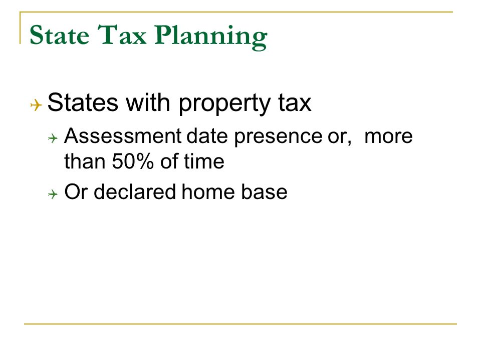 State Tax Planning States with property tax Assessment date presence or, more than 50% of time Or declared home base