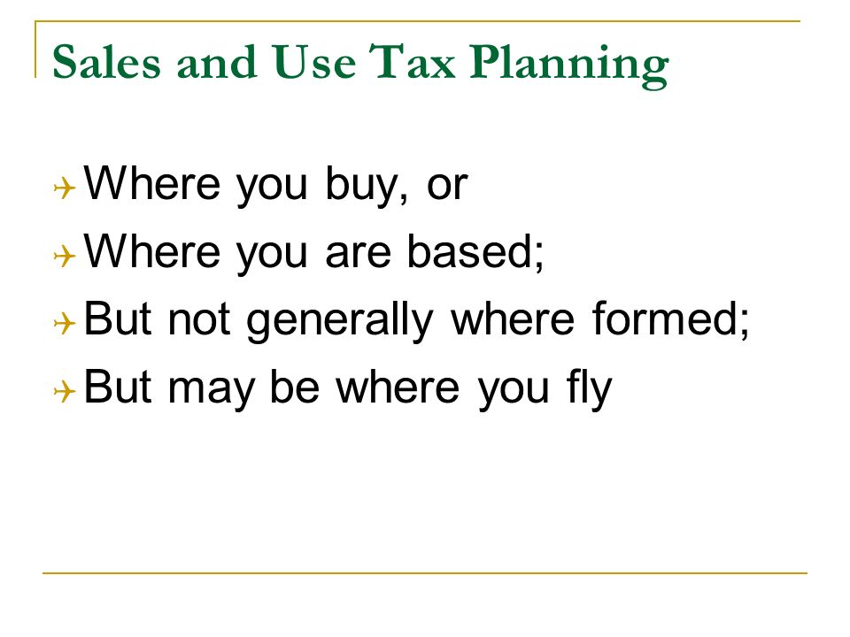 Sales and Use Tax Planning Where you buy, or Where you are based; But not generally where formed; But may be where you fly