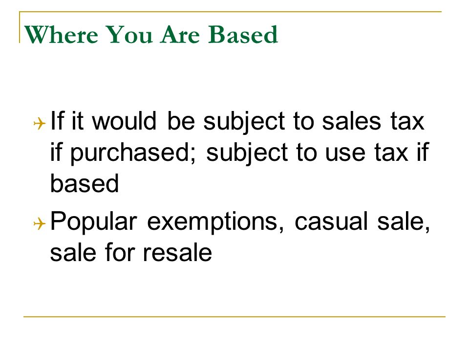 Where You Are Based If it would be subject to sales tax if purchased; subject to use tax if based Popular exemptions, casual sale, sale for resale