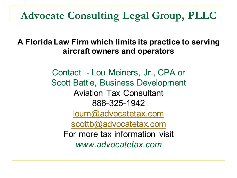 Advocate Consulting Legal Group, PLLC A Florida Law Firm which limits its practice to serving aircraft owners and operators Contact - Lou Meiners, Jr., CPA or Scott Battle, Business Development Aviation Tax Consultant 888-325-1942 loum@advocatetax.com scottb@advocatetax.com For more tax information visit www.advocatetax.com loum@advocatetax.com scottb@advocatetax.com