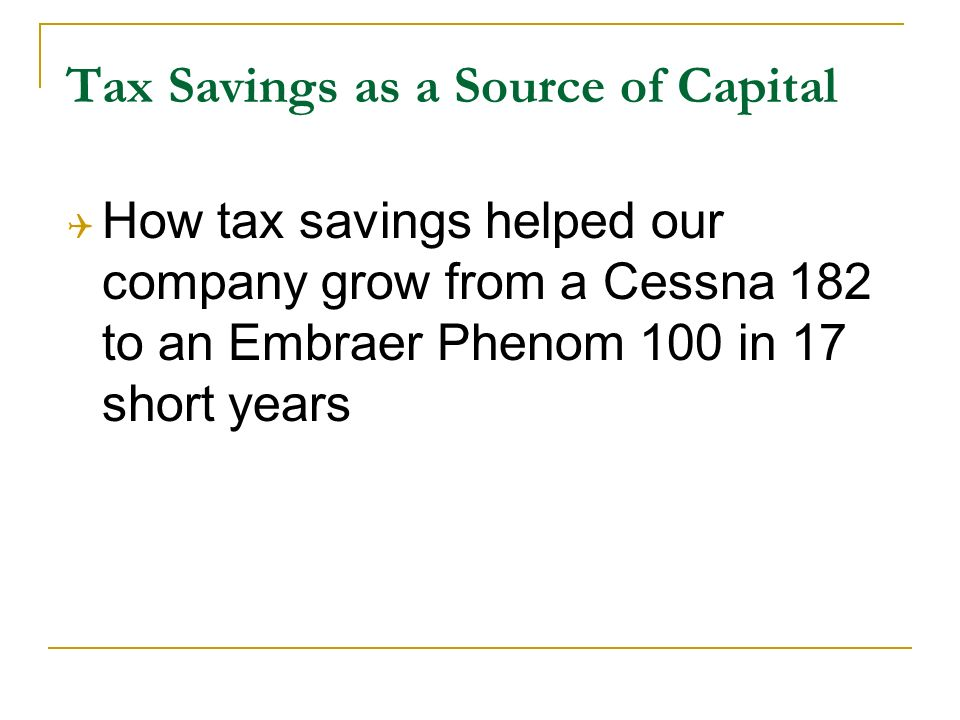 Tax Savings as a Source of Capital How tax savings helped our company grow from a Cessna 182 to an Embraer Phenom 100 in 17 short years