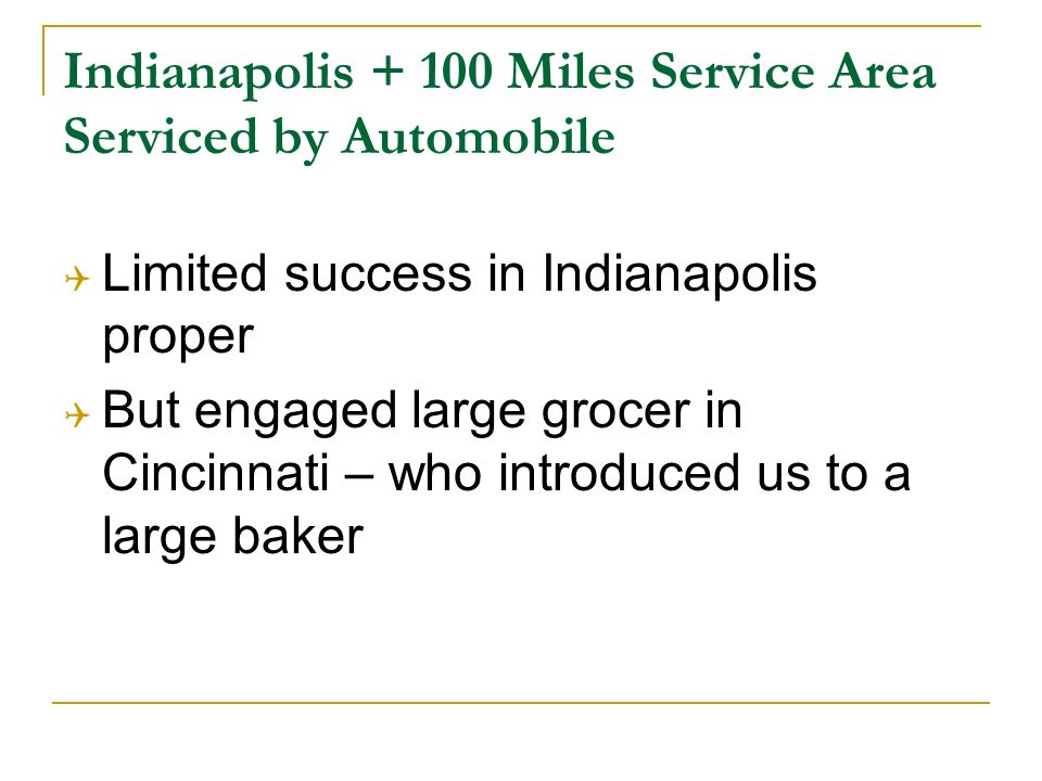 Indianapolis Miles Service Area Serviced by Automobile Limited success in Indianapolis proper But engaged large grocer in Cincinnati – who introduced us to a large baker