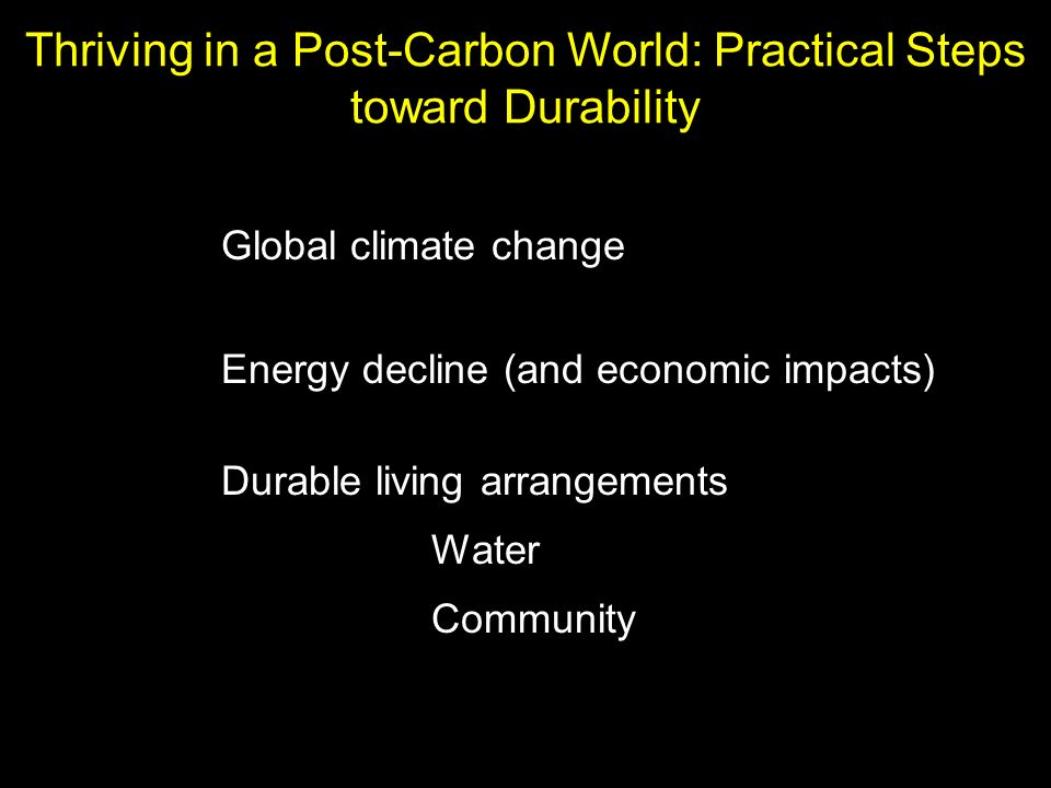 Global climate change Energy decline (and economic impacts) Durable living arrangements Water Community Thriving in a Post-Carbon World: Practical Steps toward Durability