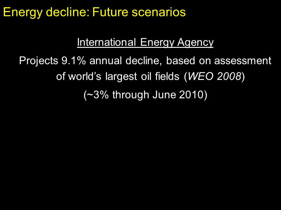 Energy decline: Future scenarios International Energy Agency Projects 9.1% annual decline, based on assessment of worlds largest oil fields (WEO 2008) (~3% through June 2010)