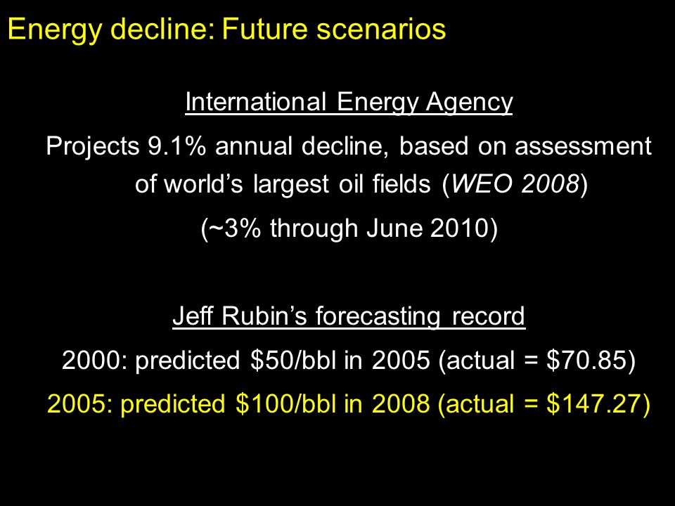 Energy decline: Future scenarios International Energy Agency Projects 9.1% annual decline, based on assessment of worlds largest oil fields (WEO 2008) (~3% through June 2010) Jeff Rubins forecasting record 2000: predicted $50/bbl in 2005 (actual = $70.85) 2005: predicted $100/bbl in 2008 (actual = $147.27)
