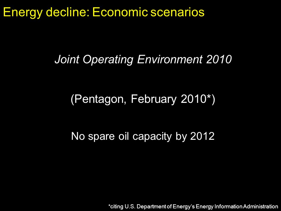 Energy decline: Economic scenarios Joint Operating Environment 2010 (Pentagon, February 2010*) No spare oil capacity by 2012 *citing U.S.