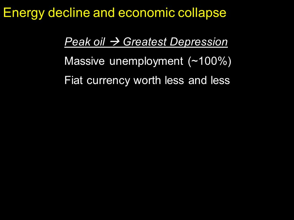 Energy decline and economic collapse Peak oil Greatest Depression Massive unemployment (~100%) Fiat currency worth less and less