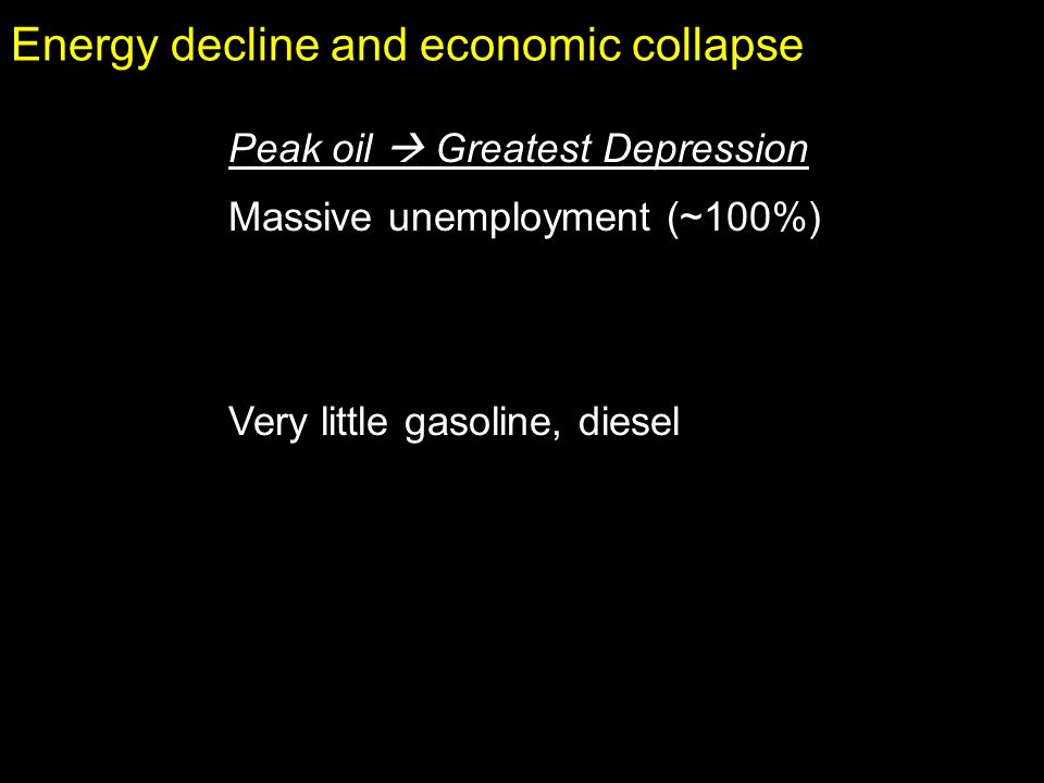 Energy decline and economic collapse Peak oil Greatest Depression Massive unemployment (~100%) Very little gasoline, diesel
