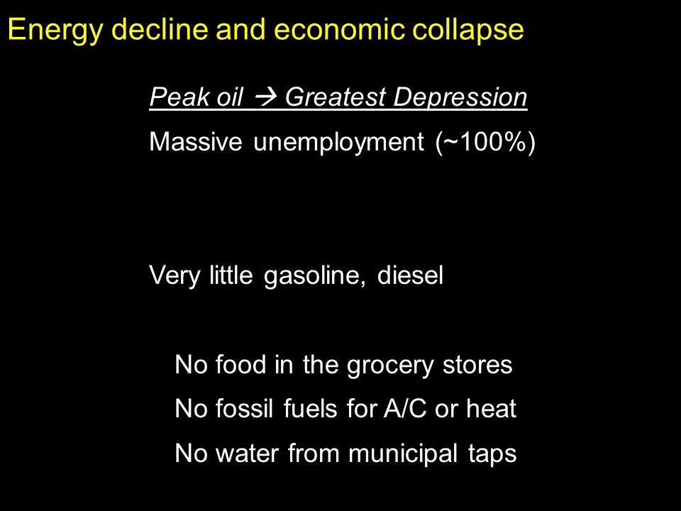 Energy decline and economic collapse Peak oil Greatest Depression Massive unemployment (~100%) Very little gasoline, diesel No food in the grocery stores No fossil fuels for A/C or heat No water from municipal taps