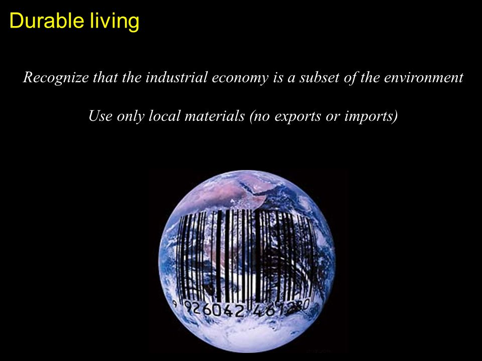 Durable living Recognize that the industrial economy is a subset of the environment Use only local materials (no exports or imports)