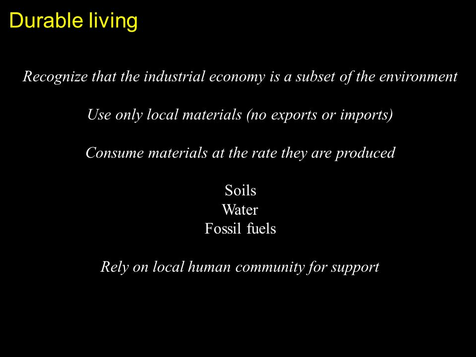 Durable living Recognize that the industrial economy is a subset of the environment Use only local materials (no exports or imports) Consume materials at the rate they are produced Soils Water Fossil fuels Rely on local human community for support