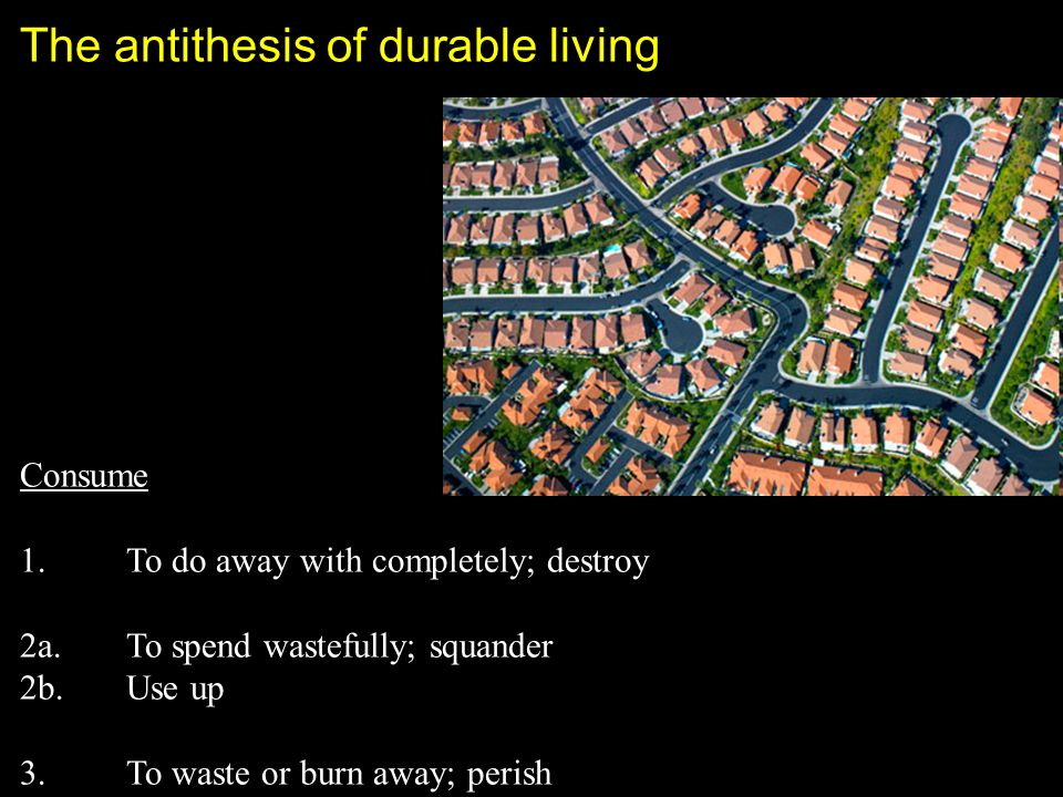 The antithesis of durable living Consume 1.To do away with completely; destroy 2a.To spend wastefully; squander 2b.Use up 3.To waste or burn away; perish