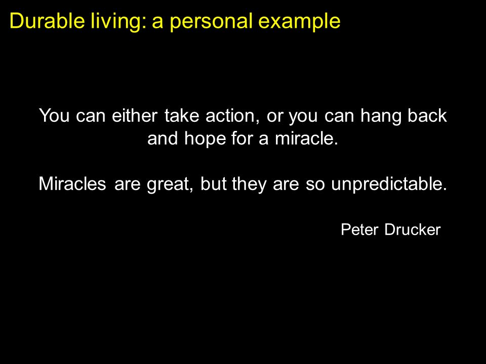 Durable living: a personal example You can either take action, or you can hang back and hope for a miracle.