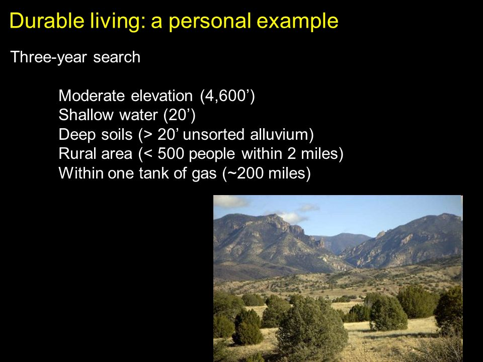 Durable living: a personal example Three-year search Moderate elevation (4,600) Shallow water (20) Deep soils (> 20 unsorted alluvium) Rural area (< 500 people within 2 miles) Within one tank of gas (~200 miles)