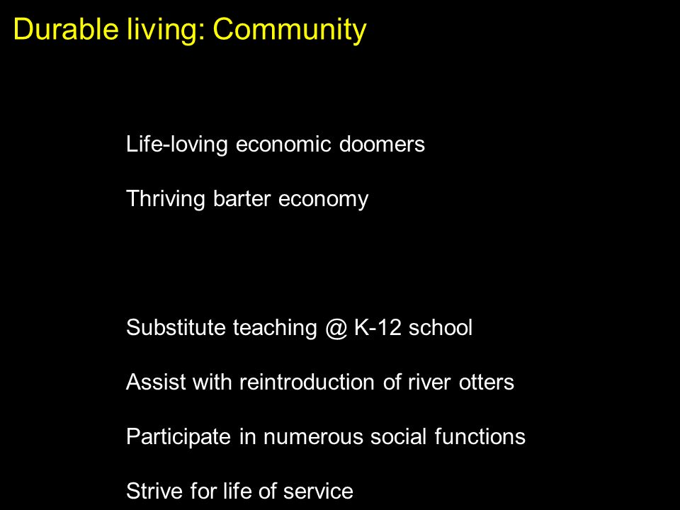 Durable living: Community Life-loving economic doomers Thriving barter economy Substitute K-12 school Assist with reintroduction of river otters Participate in numerous social functions Strive for life of service