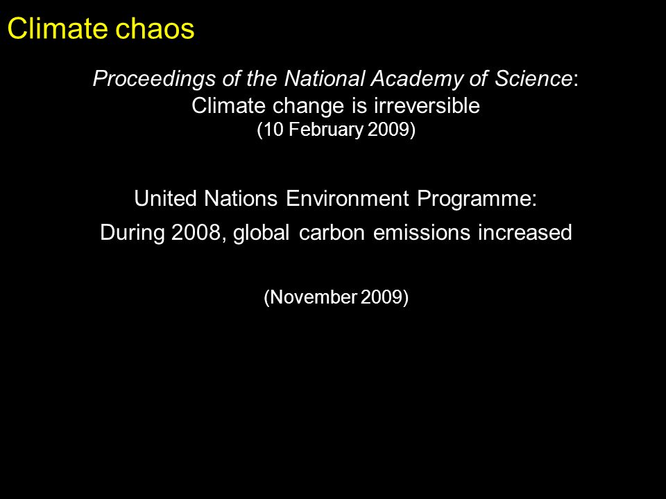 Climate chaos Proceedings of the National Academy of Science: Climate change is irreversible (10 February 2009) United Nations Environment Programme: During 2008, global carbon emissions increased (November 2009)