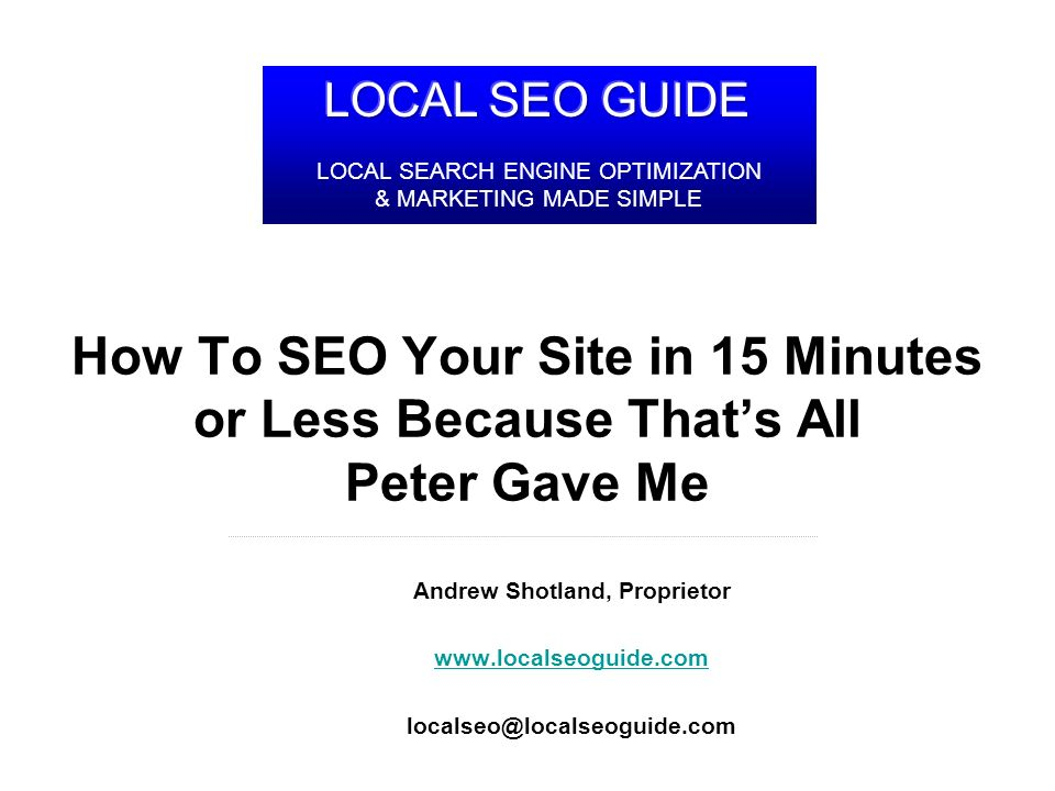 LocalSEOGuide.com How To SEO Your Site in 15 Minutes or Less Because Thats All Peter Gave Me Andrew Shotland, Proprietor www.localseoguide.com localseo@localseoguide.com LOCAL SEARCH ENGINE OPTIMIZATION & MARKETING MADE SIMPLE