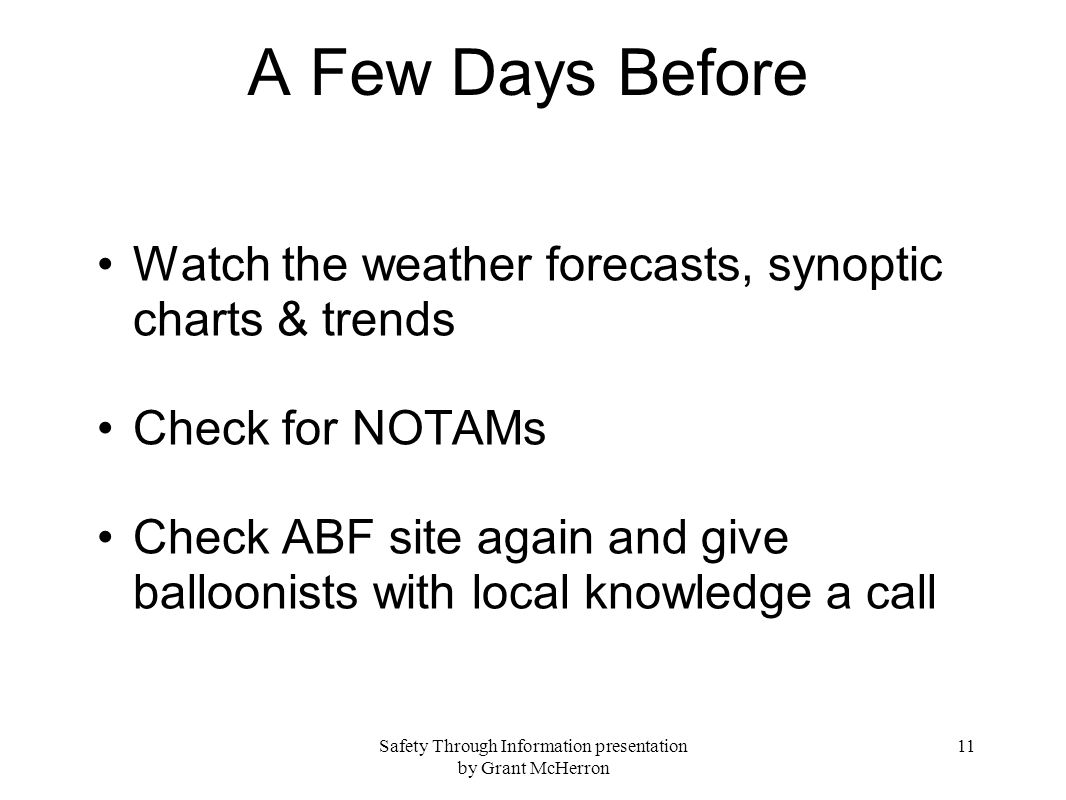 Safety Through Information presentation by Grant McHerron 11 A Few Days Before Watch the weather forecasts, synoptic charts & trends Check for NOTAMs Check ABF site again and give balloonists with local knowledge a call