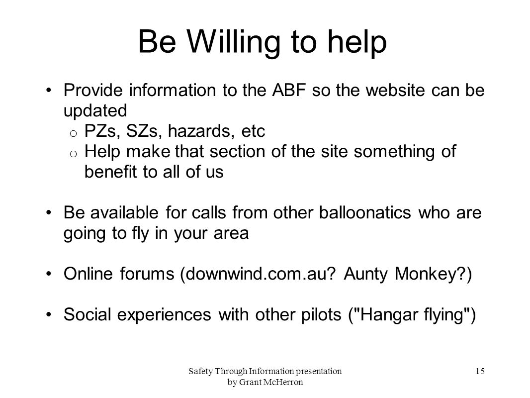 Safety Through Information presentation by Grant McHerron 15 Be Willing to help Provide information to the ABF so the website can be updated o PZs, SZs, hazards, etc o Help make that section of the site something of benefit to all of us Be available for calls from other balloonatics who are going to fly in your area Online forums (downwind.com.au.
