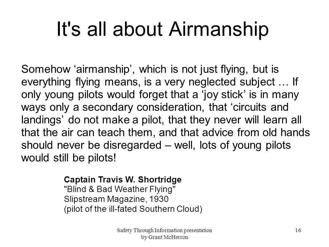 Safety Through Information presentation by Grant McHerron 16 It s all about Airmanship Somehow airmanship, which is not just flying, but is everything flying means, is a very neglected subject … If only young pilots would forget that a joy stick is in many ways only a secondary consideration, that circuits and landings do not make a pilot, that they never will learn all that the air can teach them, and that advice from old hands should never be disregarded – well, lots of young pilots would still be pilots.