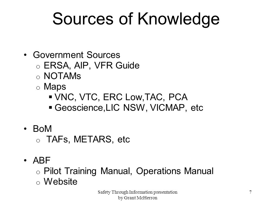 Safety Through Information presentation by Grant McHerron 7 Sources of Knowledge Government Sources o ERSA, AIP, VFR Guide o NOTAMs o Maps VNC, VTC, ERC Low,TAC, PCA Geoscience,LIC NSW, VICMAP, etc BoM o TAFs, METARS, etc ABF o Pilot Training Manual, Operations Manual o Website