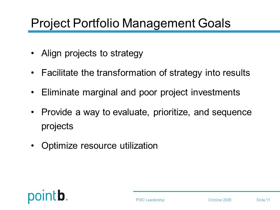 October 2008PMO LeadershipSlide 11 Project Portfolio Management Goals Align projects to strategy Facilitate the transformation of strategy into results Eliminate marginal and poor project investments Provide a way to evaluate, prioritize, and sequence projects Optimize resource utilization