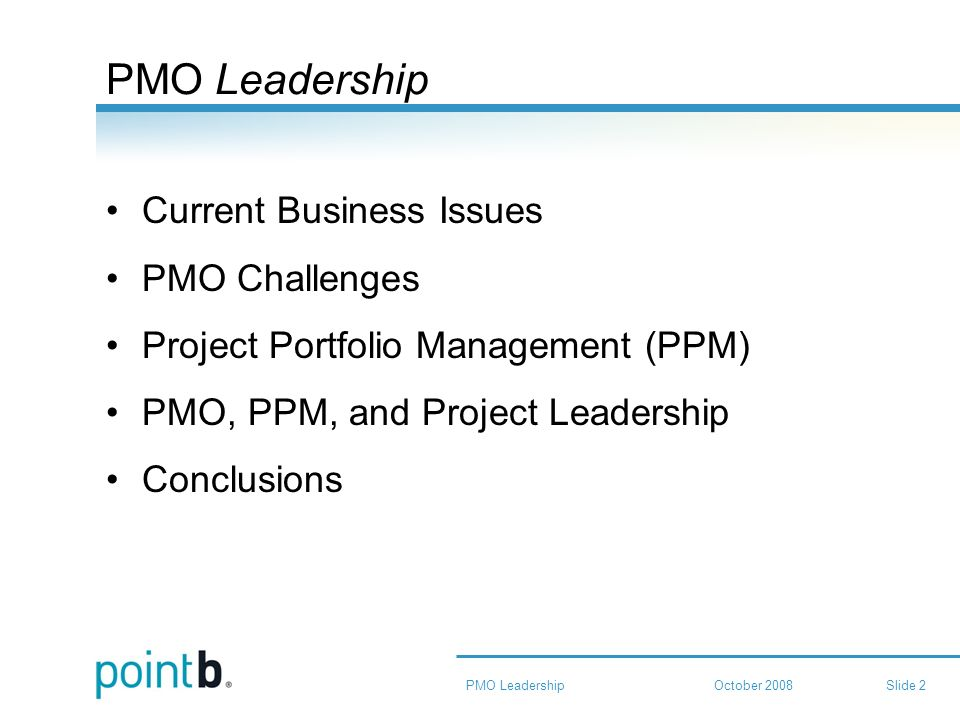 October 2008PMO LeadershipSlide 2 PMO Leadership Current Business Issues PMO Challenges Project Portfolio Management (PPM) PMO, PPM, and Project Leadership Conclusions