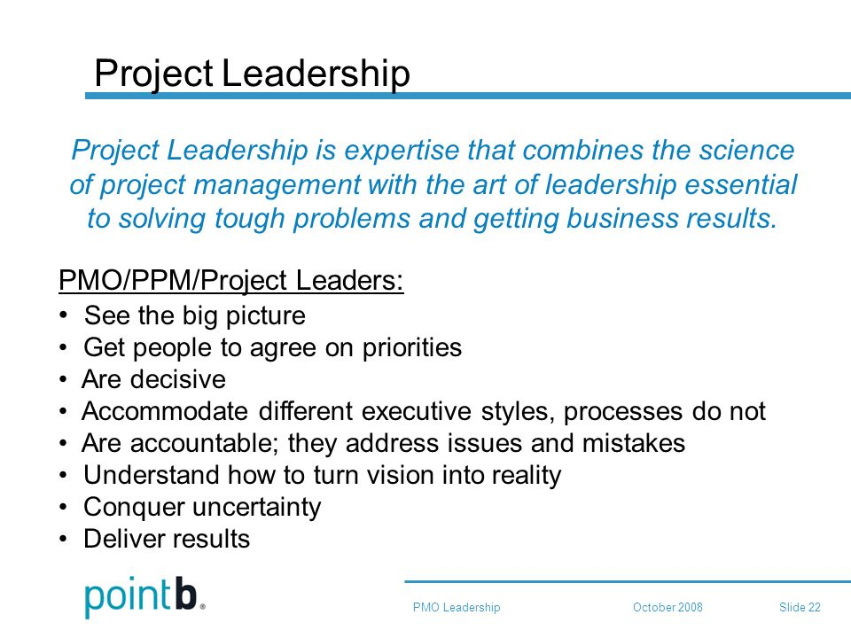 October 2008PMO LeadershipSlide 22 Project Leadership Project Leadership is expertise that combines the science of project management with the art of leadership essential to solving tough problems and getting business results.