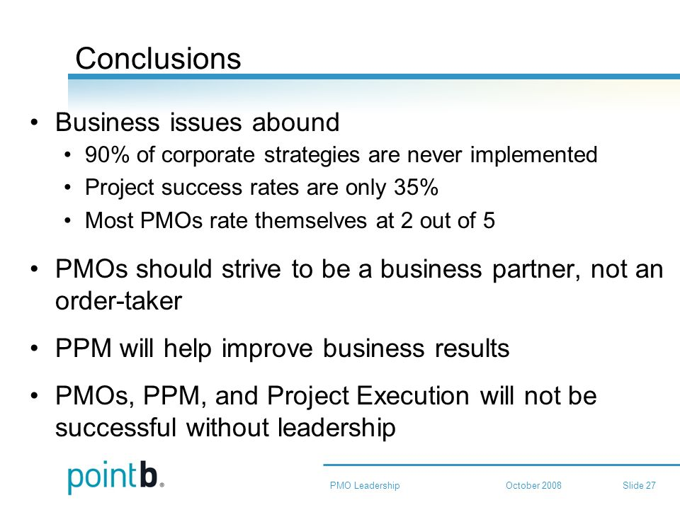 October 2008PMO LeadershipSlide 27 Conclusions Business issues abound 90% of corporate strategies are never implemented Project success rates are only 35% Most PMOs rate themselves at 2 out of 5 PMOs should strive to be a business partner, not an order-taker PPM will help improve business results PMOs, PPM, and Project Execution will not be successful without leadership