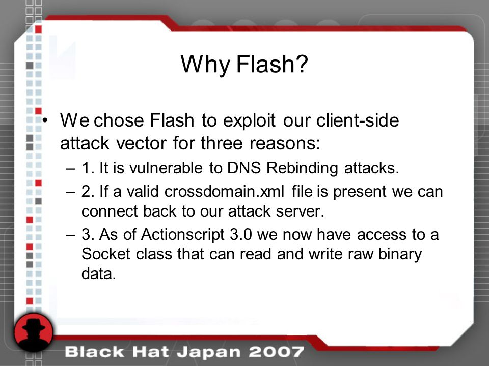 Why Flash. We chose Flash to exploit our client-side attack vector for three reasons: –1.