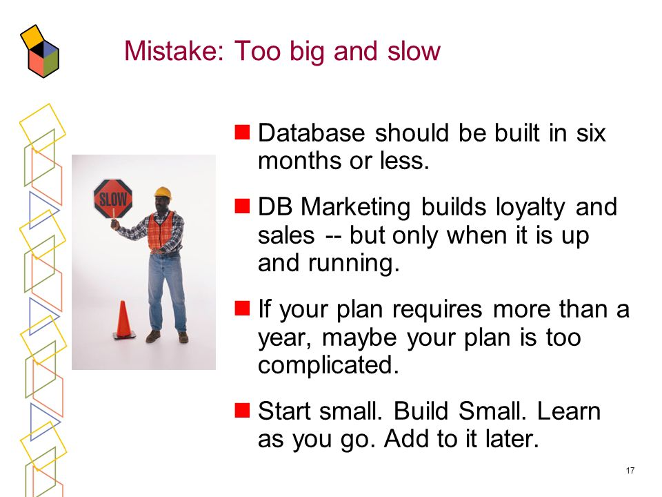 17 Mistake: Too big and slow Database should be built in six months or less.