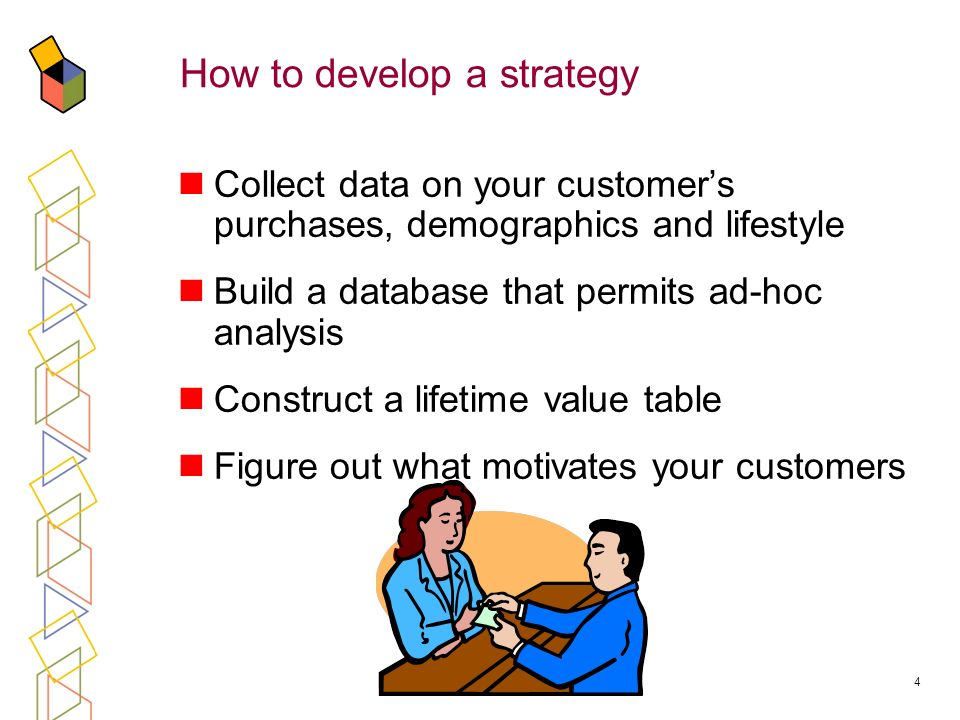 4 How to develop a strategy Collect data on your customers purchases, demographics and lifestyle Build a database that permits ad-hoc analysis Construct a lifetime value table Figure out what motivates your customers