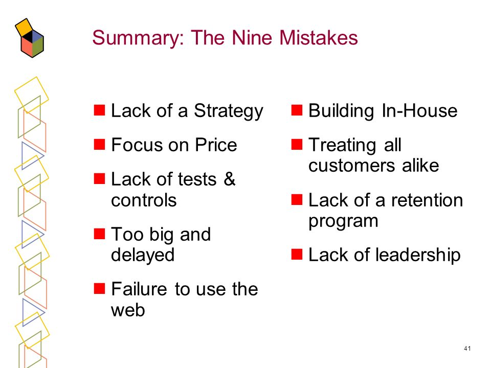 41 Summary: The Nine Mistakes Lack of a Strategy Focus on Price Lack of tests & controls Too big and delayed Failure to use the web Building In-House Treating all customers alike Lack of a retention program Lack of leadership