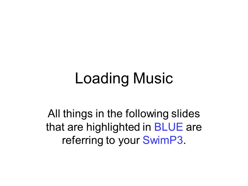 Loading Music All things in the following slides that are highlighted in BLUE are referring to your SwimP3.