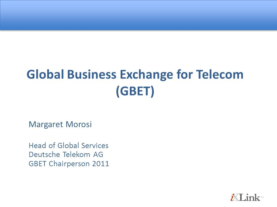 Global Business Exchange for Telecom (GBET) Margaret Morosi Head of Global Services Deutsche Telekom AG GBET Chairperson 2011