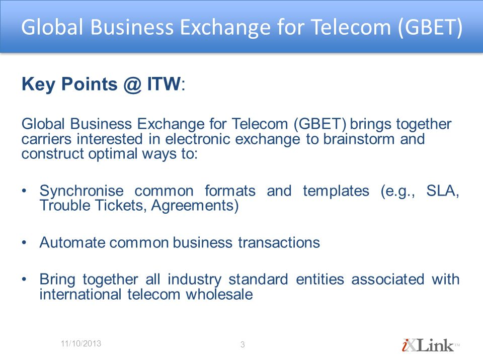 Key ITW: Global Business Exchange for Telecom (GBET) brings together carriers interested in electronic exchange to brainstorm and construct optimal ways to: Synchronise common formats and templates (e.g., SLA, Trouble Tickets, Agreements) Automate common business transactions Bring together all industry standard entities associated with international telecom wholesale 3 Global Business Exchange for Telecom (GBET) 11/10/2013