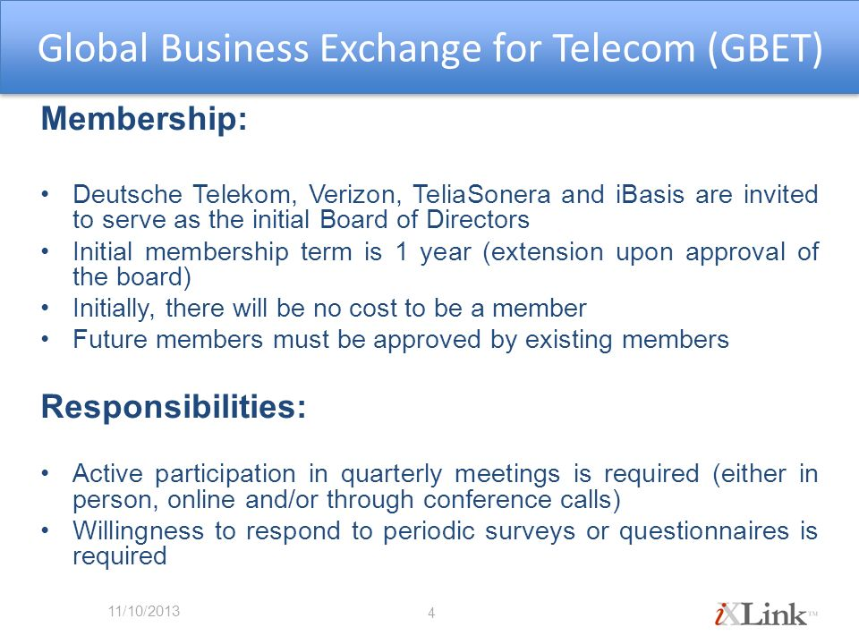 Membership: Deutsche Telekom, Verizon, TeliaSonera and iBasis are invited to serve as the initial Board of Directors Initial membership term is 1 year (extension upon approval of the board) Initially, there will be no cost to be a member Future members must be approved by existing members Responsibilities: Active participation in quarterly meetings is required (either in person, online and/or through conference calls) Willingness to respond to periodic surveys or questionnaires is required 4 Global Business Exchange for Telecom (GBET) 11/10/2013