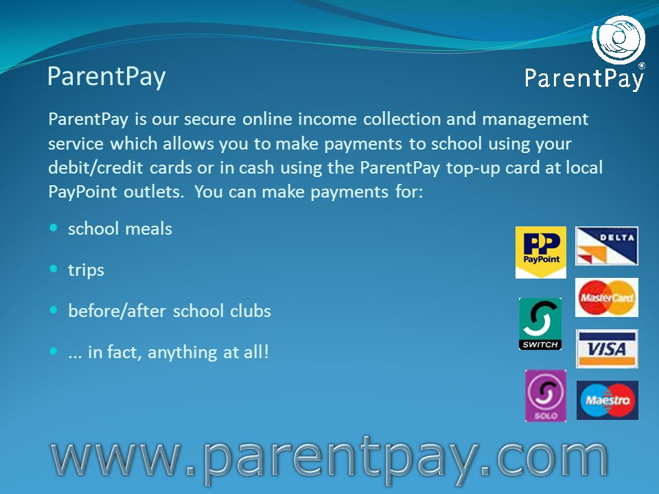 ParentPay ParentPay is our secure online income collection and management service which allows you to make payments to school using your debit/credit cards or in cash using the ParentPay top-up card at local PayPoint outlets.