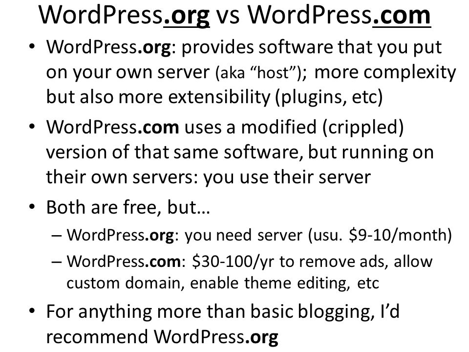 WordPress.org vs WordPress.com WordPress.org: provides software that you put on your own server (aka host) ; more complexity but also more extensibility (plugins, etc) WordPress.com uses a modified (crippled) version of that same software, but running on their own servers: you use their server Both are free, but… – WordPress.org: you need server (usu.