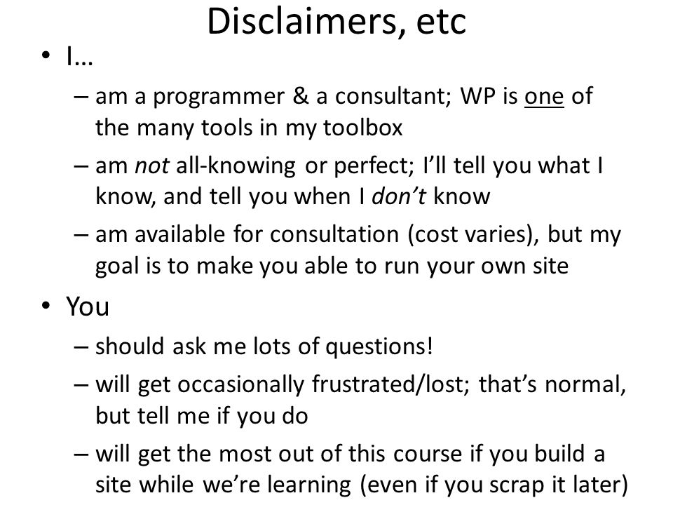 Disclaimers, etc I… – am a programmer & a consultant; WP is one of the many tools in my toolbox – am not all-knowing or perfect; Ill tell you what I know, and tell you when I dont know – am available for consultation (cost varies), but my goal is to make you able to run your own site You – should ask me lots of questions.