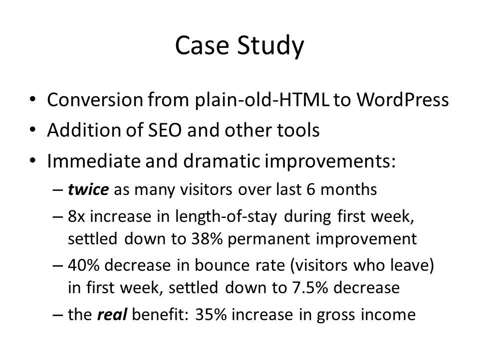 Case Study Conversion from plain-old-HTML to WordPress Addition of SEO and other tools Immediate and dramatic improvements: – twice as many visitors over last 6 months – 8x increase in length-of-stay during first week, settled down to 38% permanent improvement – 40% decrease in bounce rate (visitors who leave) in first week, settled down to 7.5% decrease – the real benefit: 35% increase in gross income