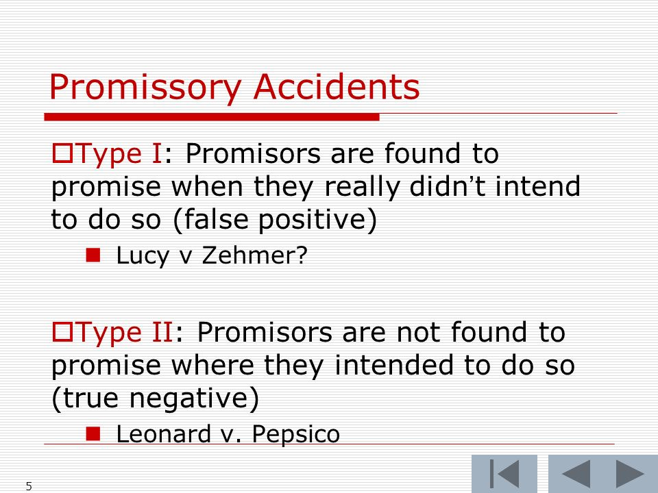 Promissory Accidents 5 Type I: Promisors are found to promise when they really didnt intend to do so (false positive) Lucy v Zehmer.