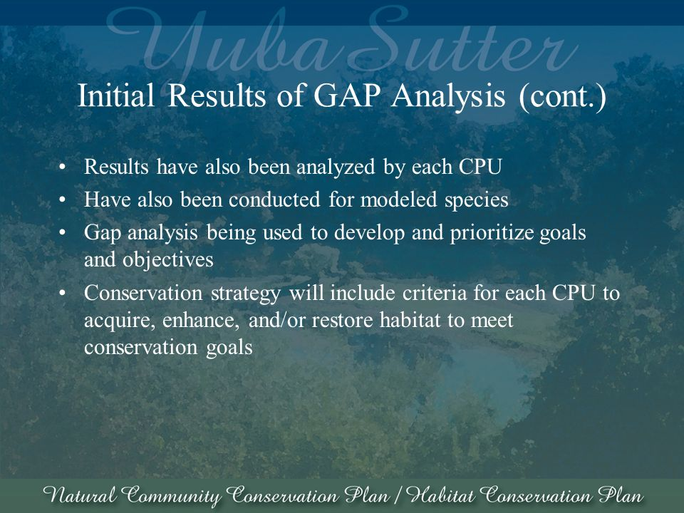 Initial Results of GAP Analysis (cont.) Results have also been analyzed by each CPU Have also been conducted for modeled species Gap analysis being used to develop and prioritize goals and objectives Conservation strategy will include criteria for each CPU to acquire, enhance, and/or restore habitat to meet conservation goals