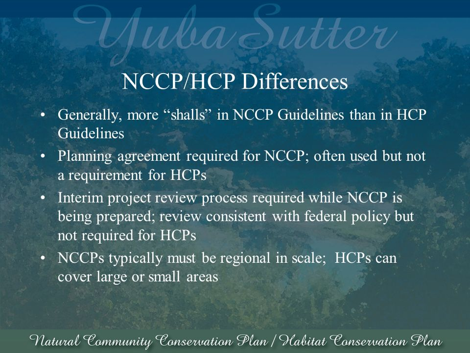 NCCP/HCP Differences Generally, more shalls in NCCP Guidelines than in HCP Guidelines Planning agreement required for NCCP; often used but not a requirement for HCPs Interim project review process required while NCCP is being prepared; review consistent with federal policy but not required for HCPs NCCPs typically must be regional in scale; HCPs can cover large or small areas