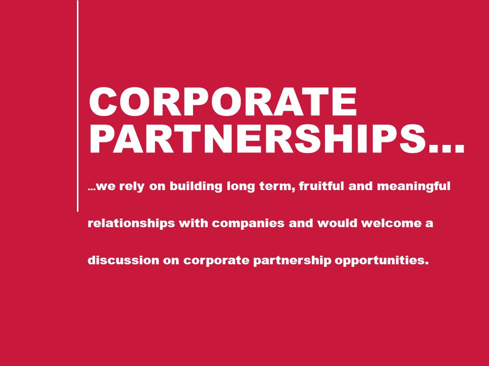 CORPORATE PARTNERSHIPS… … we rely on building long term, fruitful and meaningful relationships with companies and would welcome a discussion on corporate partnership opportunities.
